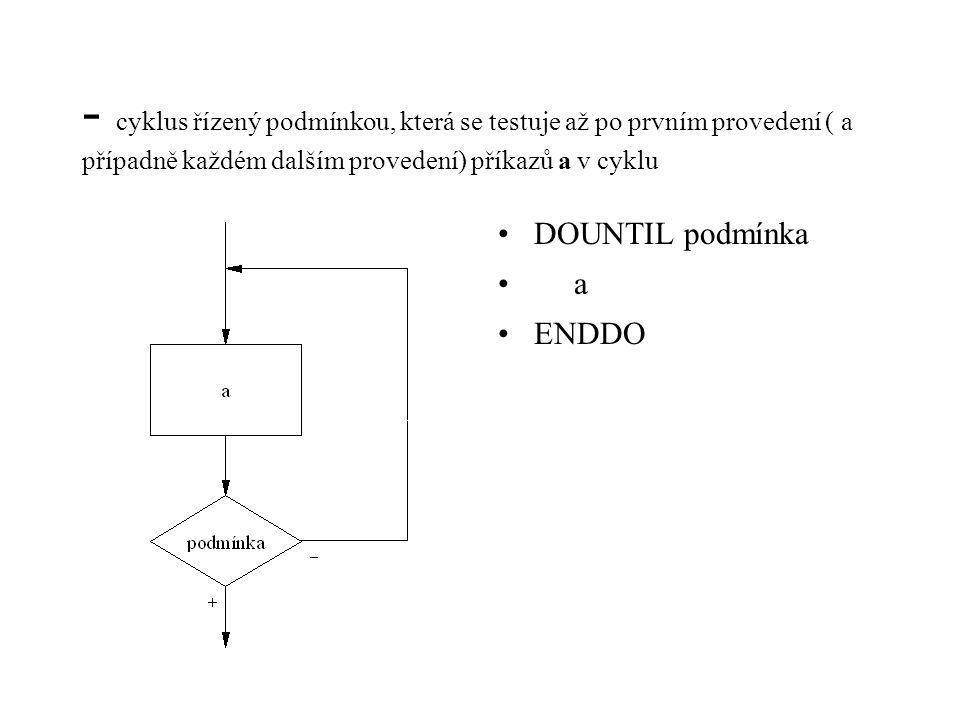 - cyklus řízený podmínkou, která se testuje až po prvním provedení ( a případně každém dalším provedení) příkazů a v cyklu DOUNTIL podmínka a ENDDO