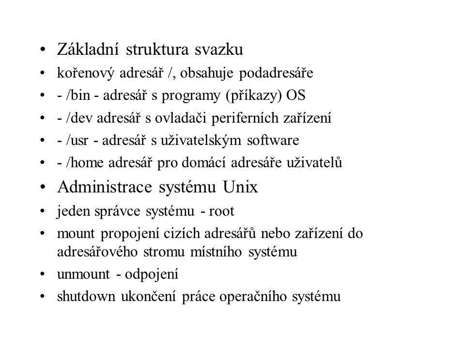 Základní struktura svazku kořenový adresář /, obsahuje podadresáře - /bin - adresář s programy (příkazy) OS - /dev adresář s ovladači periferních zařízení - /usr - adresář s uživatelským software - /home adresář pro domácí adresáře uživatelů Administrace systému Unix jeden správce systému - root mount propojení cizích adresářů nebo zařízení do adresářového stromu místního systému unmount - odpojení shutdown ukončení práce operačního systému