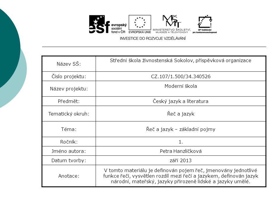 Název SŠ: Střední škola živnostenská Sokolov, příspěvková organizace Číslo projektu:CZ.107/1.500/34.340526 Název projektu: Moderní škola Předmět:Český jazyk a literatura Tematický okruh:Řeč a jazyk Téma:Řeč a jazyk – základní pojmy Ročník:1.