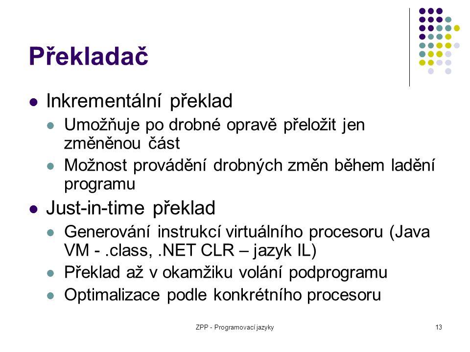 ZPP - Programovací jazyky13 Překladač Inkrementální překlad Umožňuje po drobné opravě přeložit jen změněnou část Možnost provádění drobných změn během