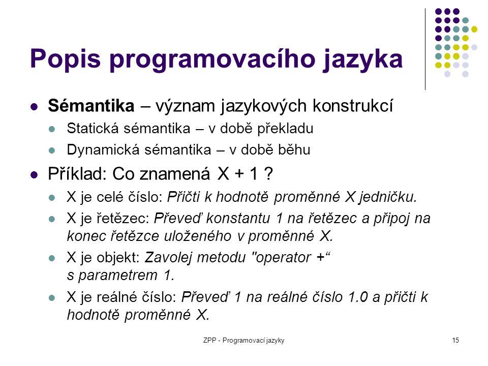 ZPP - Programovací jazyky15 Popis programovacího jazyka Sémantika – význam jazykových konstrukcí Statická sémantika – v době překladu Dynamická sémant