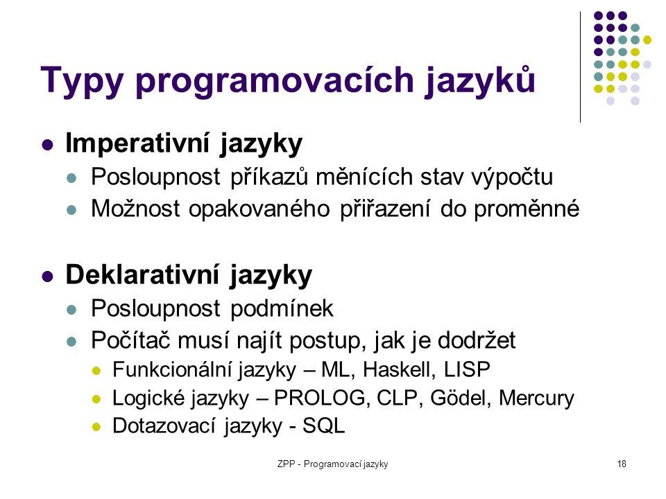 ZPP - Programovací jazyky18 Typy programovacích jazyků Imperativní jazyky Posloupnost příkazů měnících stav výpočtu Možnost opakovaného přiřazení do p