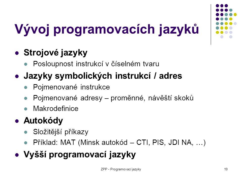 ZPP - Programovací jazyky19 Vývoj programovacích jazyků Strojové jazyky Posloupnost instrukcí v číselném tvaru Jazyky symbolických instrukcí / adres P