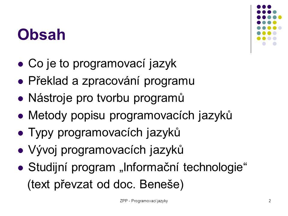 ZPP - Programovací jazyky3 Programovací jazyk Popis výpočtů, obvykle ve tvaru, jenž umožňuje provedení elektronickým počítačem (program) Standardizovaný nástroj pro komunikaci s počítačem S jakými daty má počítač pracovat.