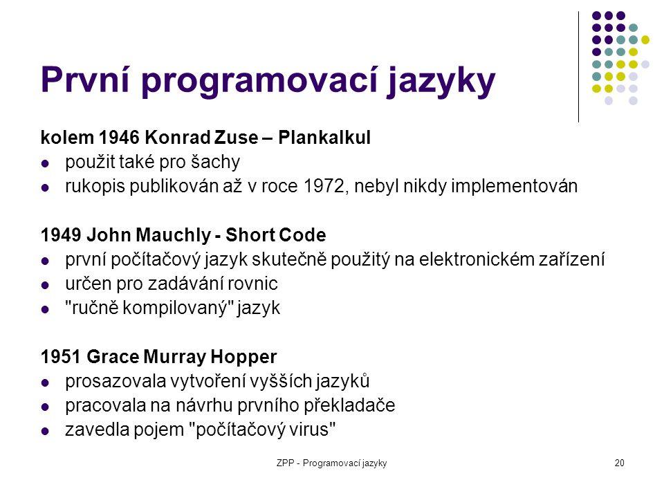 ZPP - Programovací jazyky20 První programovací jazyky kolem 1946 Konrad Zuse – Plankalkul použit také pro šachy rukopis publikován až v roce 1972, neb