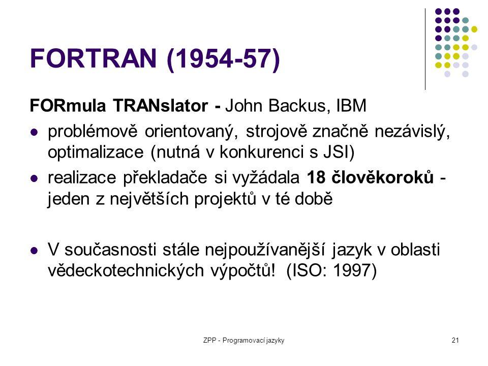 ZPP - Programovací jazyky21 FORTRAN (1954-57) FORmula TRANslator - John Backus, IBM problémově orientovaný, strojově značně nezávislý, optimalizace (n