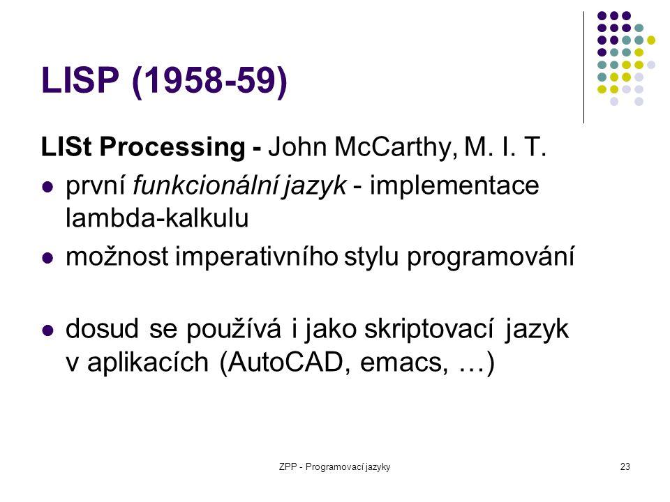 ZPP - Programovací jazyky23 LISP (1958-59) LISt Processing - John McCarthy, M. I. T. první funkcionální jazyk - implementace lambda-kalkulu možnost im