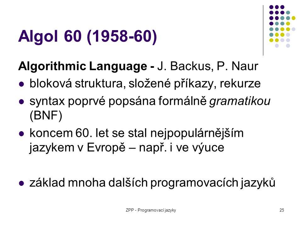 ZPP - Programovací jazyky25 Algol 60 (1958-60) Algorithmic Language - J. Backus, P. Naur bloková struktura, složené příkazy, rekurze syntax poprvé pop