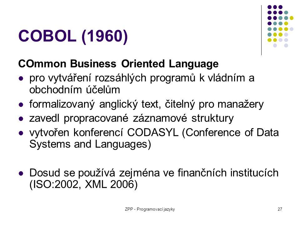ZPP - Programovací jazyky27 COBOL (1960) COmmon Business Oriented Language pro vytváření rozsáhlých programů k vládním a obchodním účelům formalizovan