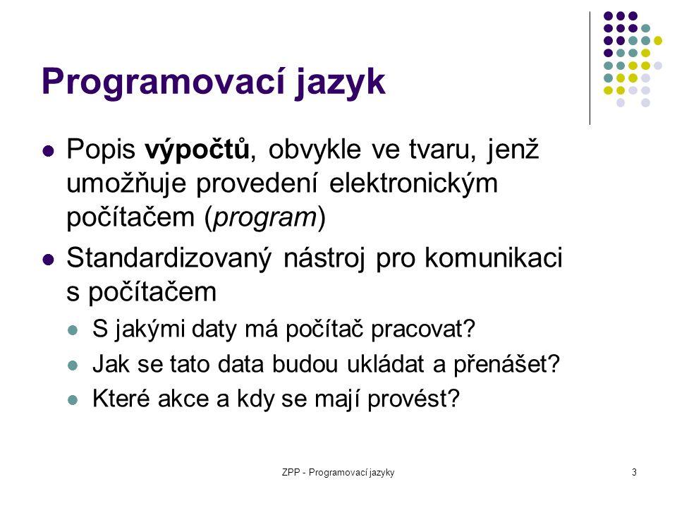 ZPP - Programovací jazyky3 Programovací jazyk Popis výpočtů, obvykle ve tvaru, jenž umožňuje provedení elektronickým počítačem (program) Standardizova