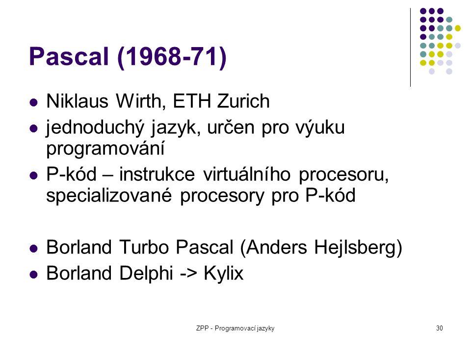 ZPP - Programovací jazyky30 Pascal (1968-71) Niklaus Wirth, ETH Zurich jednoduchý jazyk, určen pro výuku programování P-kód – instrukce virtuálního pr