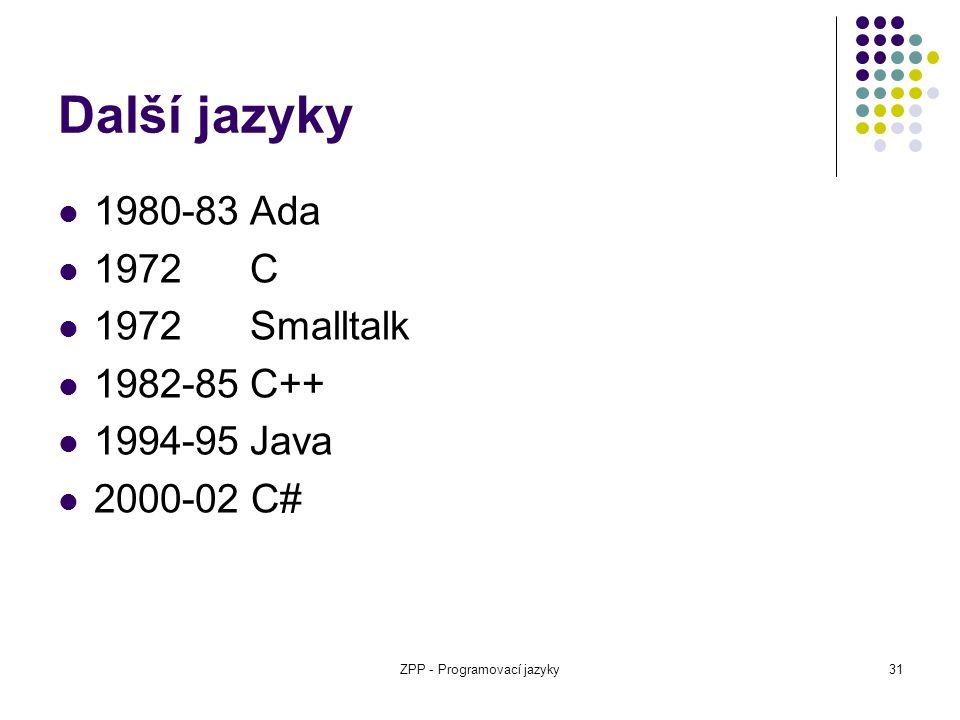 ZPP - Programovací jazyky31 Další jazyky 1980-83Ada 1972C 1972Smalltalk 1982-85C++ 1994-95Java 2000-02 C#