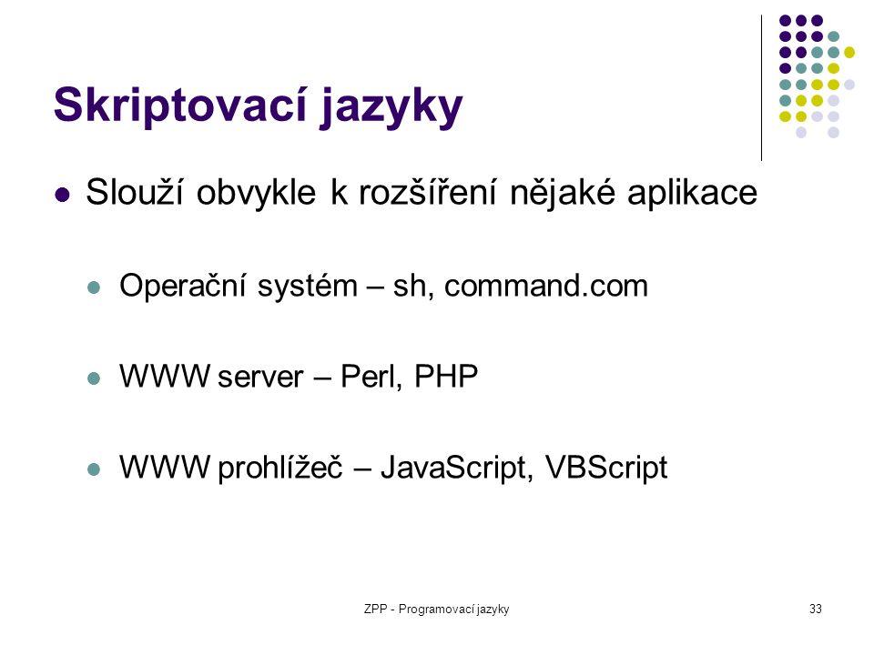 ZPP - Programovací jazyky33 Skriptovací jazyky Slouží obvykle k rozšíření nějaké aplikace Operační systém – sh, command.com WWW server – Perl, PHP WWW