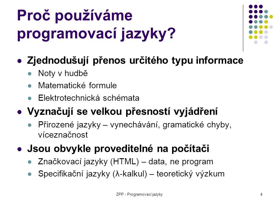 ZPP - Programovací jazyky4 Proč používáme programovací jazyky? Zjednodušují přenos určitého typu informace Noty v hudbě Matematické formule Elektrotec