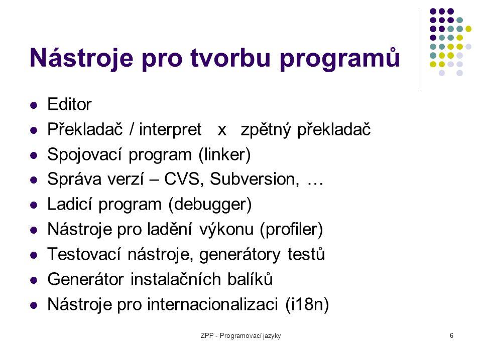 ZPP - Programovací jazyky6 Nástroje pro tvorbu programů Editor Překladač / interpret x zpětný překladač Spojovací program (linker) Správa verzí – CVS,