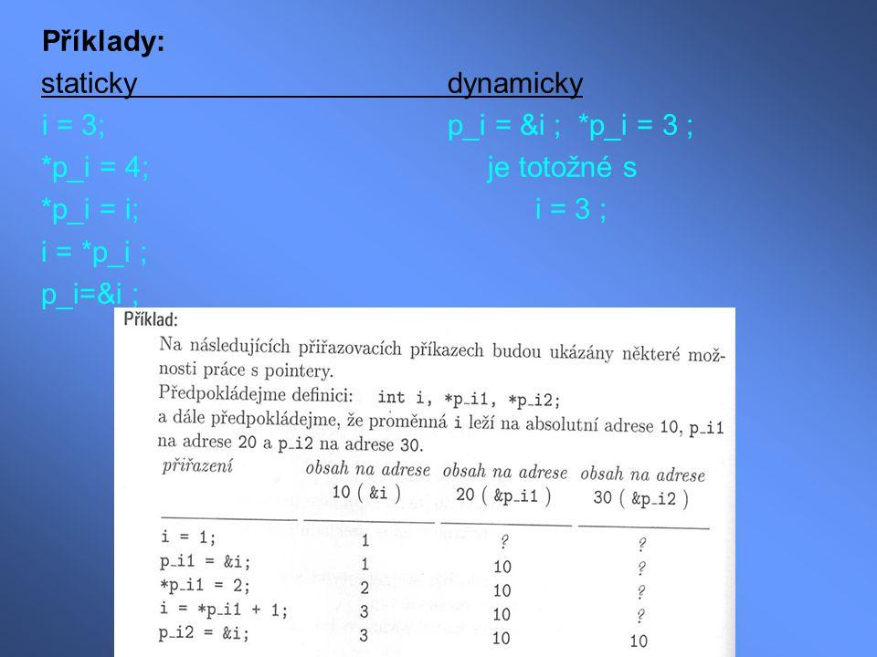 Příklady: statickydynamicky i = 3;p_i = &i ; *p_i = 3 ; *p_i = 4; je totožné s *p_i = i;i = 3 ; i = *p_i ; p_i=&i ;