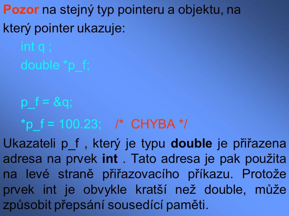 Pozor na stejný typ pointeru a objektu, na který pointer ukazuje: int q ; double *p_f; p_f = &q; *p_f = 100.23; /* CHYBA */ Ukazateli p_f, který je ty