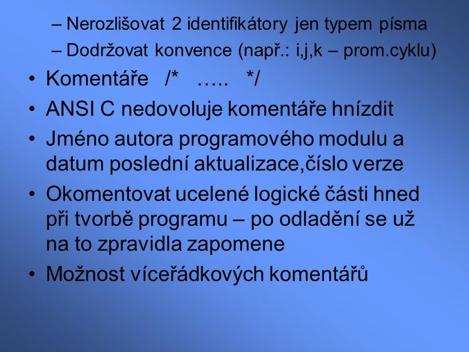 –Nerozlišovat 2 identifikátory jen typem písma –Dodržovat konvence (např.: i,j,k – prom.cyklu) Komentáře /* ….. */ ANSI C nedovoluje komentáře hnízdit