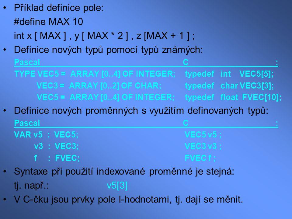 Příklad definice pole: #define MAX 10 int x [ MAX ], y [ MAX * 2 ], z [MAX + 1 ] ; Definice nových typů pomocí typů známých: Pascal C : TYPE VEC5 = AR