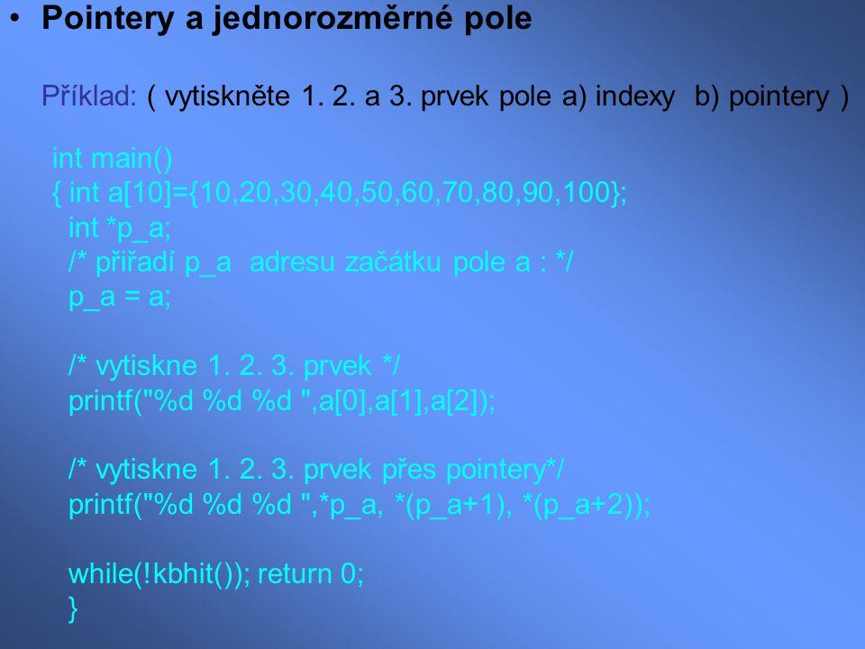 Pointery a jednorozměrné pole Příklad: ( vytiskněte 1. 2. a 3. prvek pole a) indexy b) pointery ) int main() { int a[10]={10,20,30,40,50,60,70,80,90,1