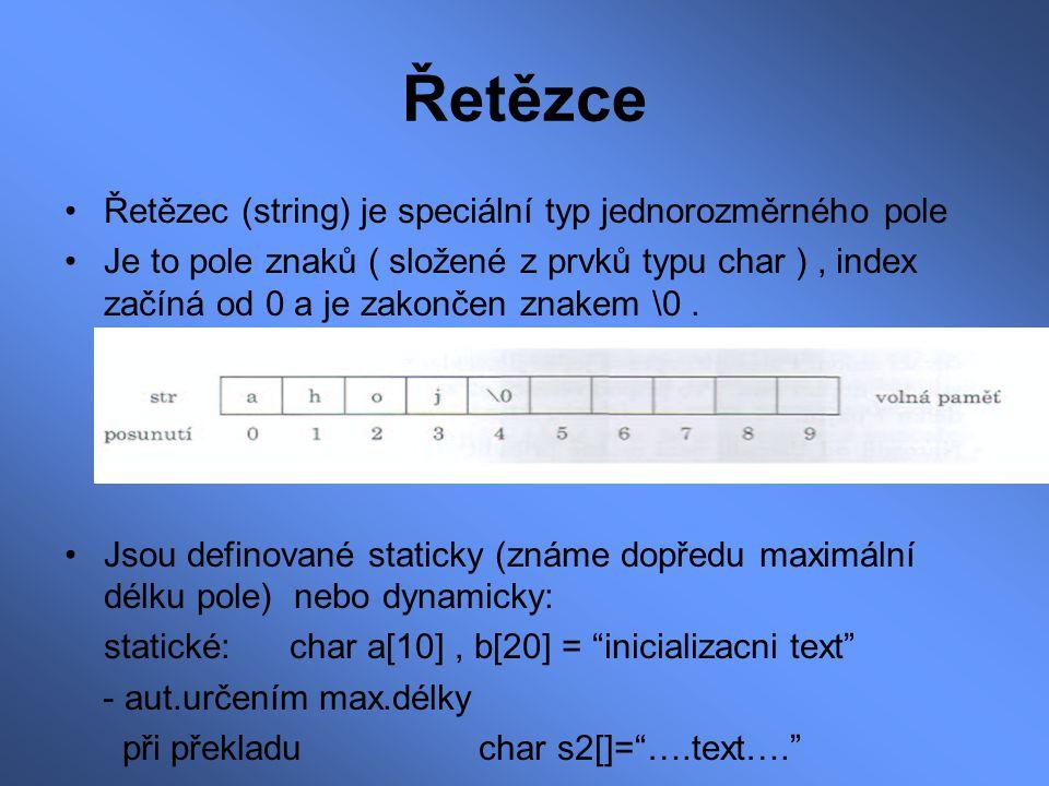 Řetězce Řetězec (string) je speciální typ jednorozměrného pole Je to pole znaků ( složené z prvků typu char ), index začíná od 0 a je zakončen znakem