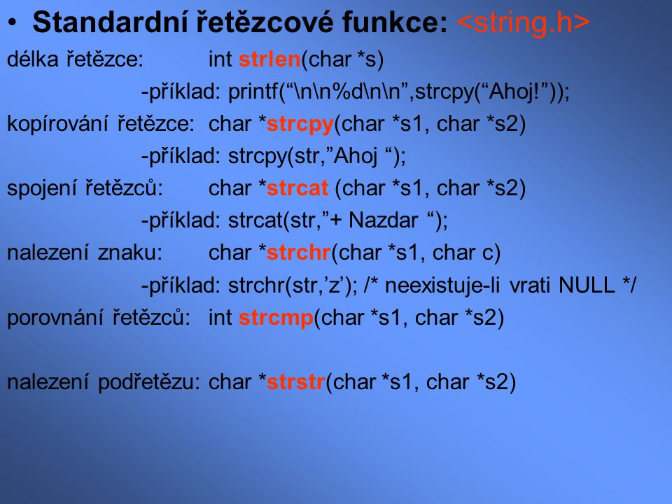 """Standardní řetězcové funkce: délka řetězce: int strlen(char *s) -příklad: printf(""""\n\n%d\n\n"""",strcpy(""""Ahoj!"""")); kopírování řetězce:char *strcpy(char *"""