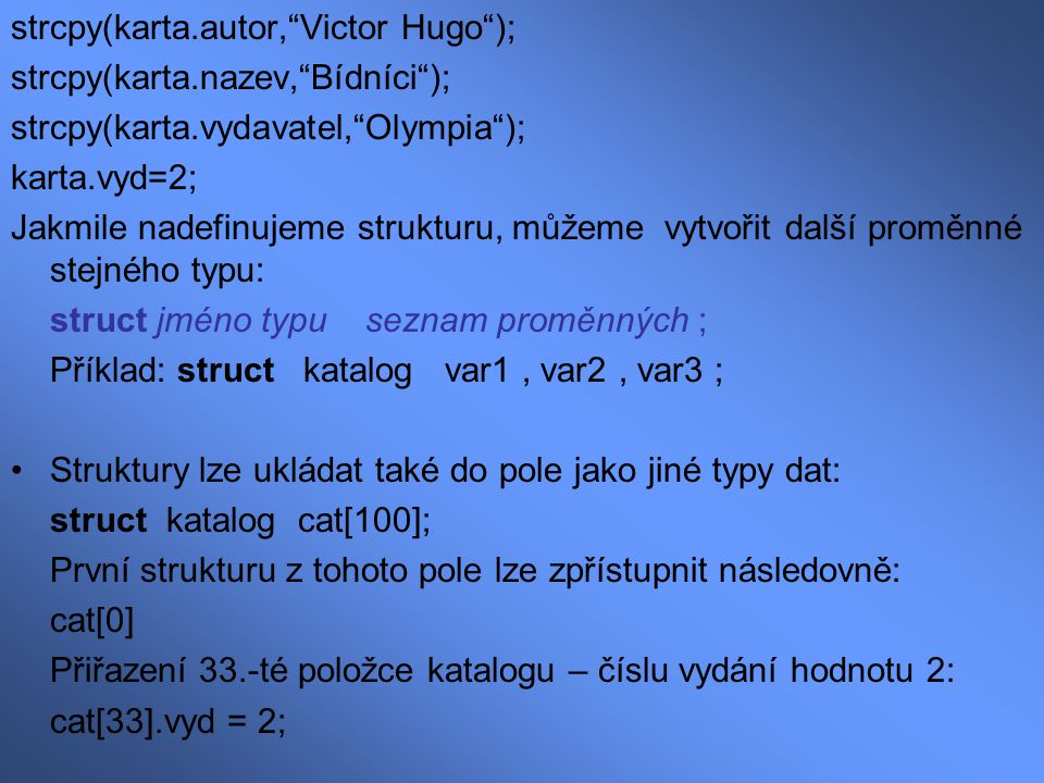 """strcpy(karta.autor,""""Victor Hugo""""); strcpy(karta.nazev,""""Bídníci""""); strcpy(karta.vydavatel,""""Olympia""""); karta.vyd=2; Jakmile nadefinujeme strukturu, může"""
