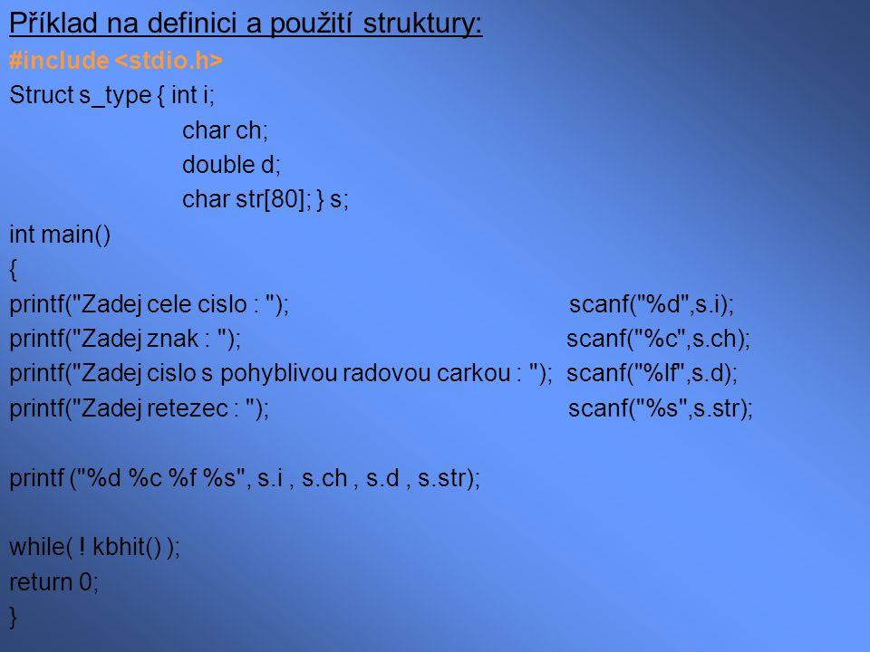 Příklad na definici a použití struktury: #include Struct s_type { int i; char ch; double d; char str[80]; } s; int main() { printf(