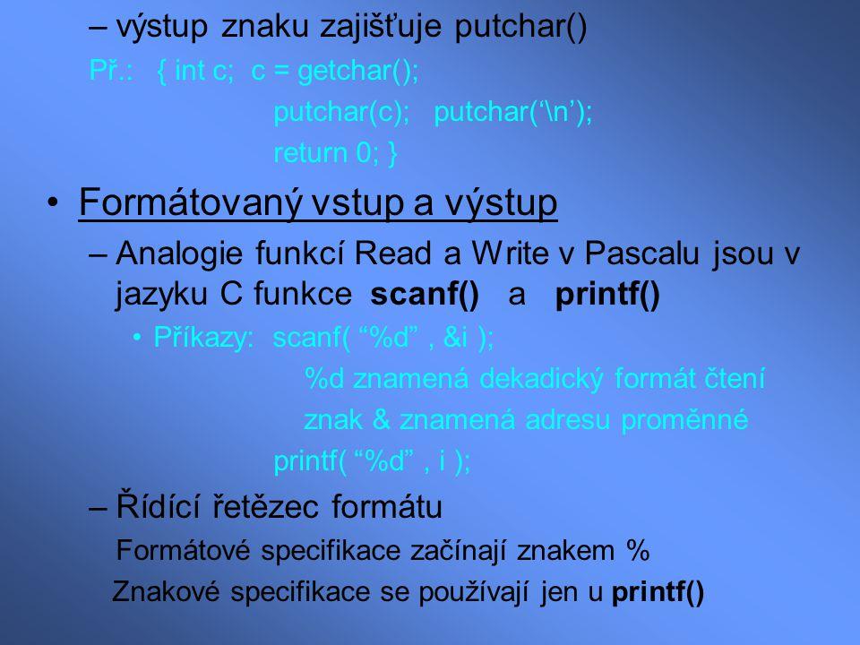 –výstup znaku zajišťuje putchar() Př.: { int c; c = getchar(); putchar(c); putchar('\n'); return 0; } Formátovaný vstup a výstup –Analogie funkcí Read