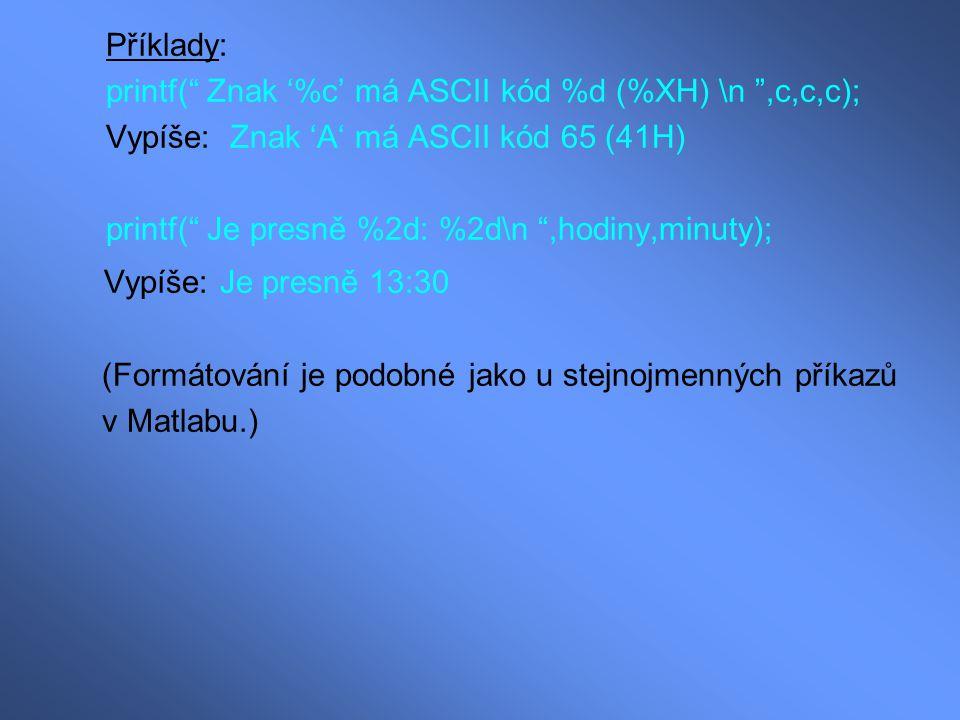 """Příklady: printf("""" Znak '%c' má ASCII kód %d (%XH) \n """",c,c,c); Vypíše: Znak 'A' má ASCII kód 65 (41H) printf("""" Je presně %2d: %2d\n """",hodiny,minuty);"""