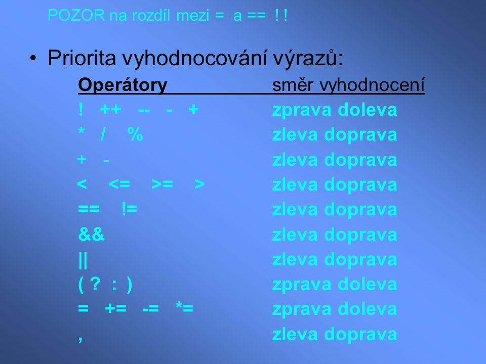POZOR na rozdíl mezi = a == ! ! Priorita vyhodnocování výrazů: Operátory směr vyhodnocení ! ++ -- - +zprava doleva * / %zleva doprava + -zleva doprava