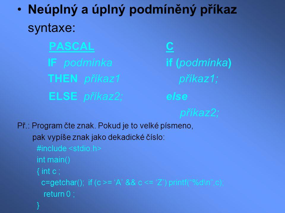 Neúplný a úplný podmíněný příkaz syntaxe: PASCAL C IF podmínka if (podmínka) THEN příkaz1 příkaz1; ELSE příkaz2; else příkaz2; Př.: Program čte znak.
