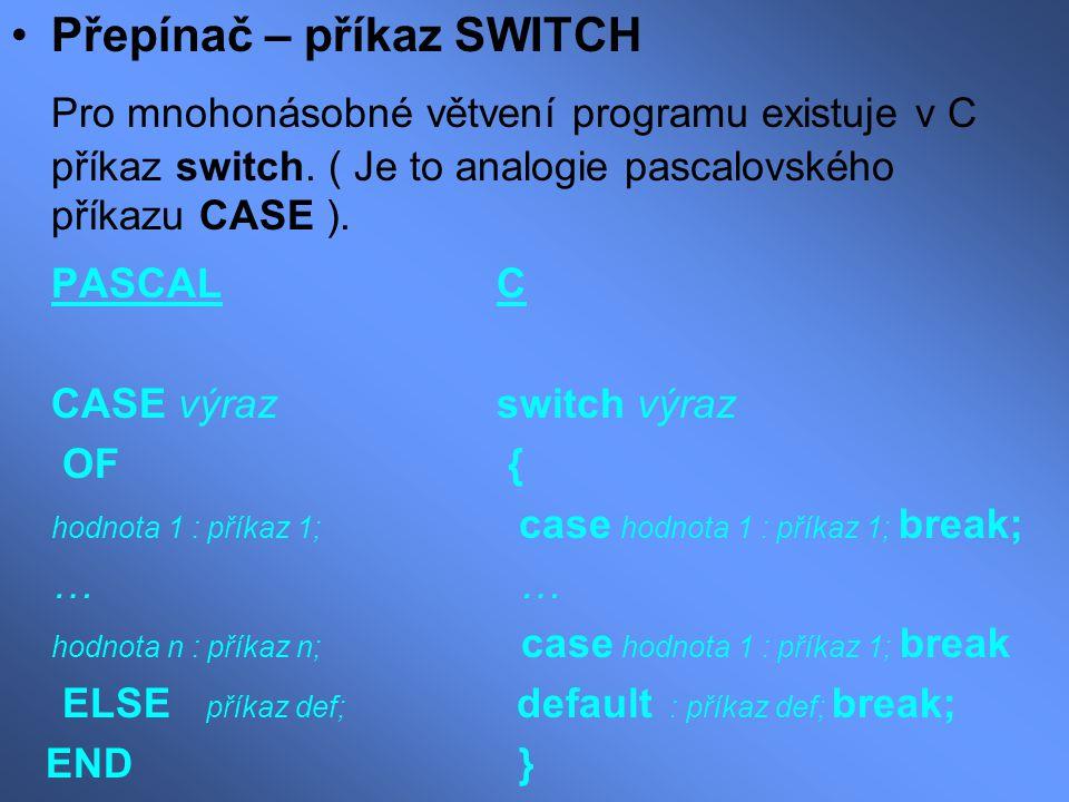Přepínač – příkaz SWITCH Pro mnohonásobné větvení programu existuje v C příkaz switch. ( Je to analogie pascalovského příkazu CASE ). PASCAL C CASE vý
