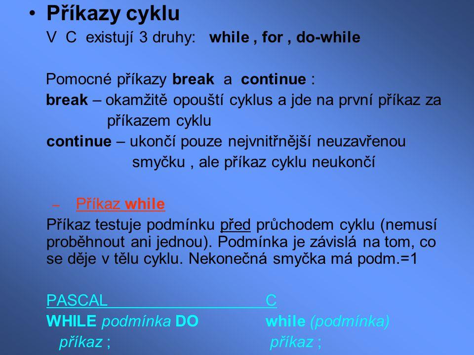Příkazy cyklu V C existují 3 druhy: while, for, do-while Pomocné příkazy break a continue : break – okamžitě opouští cyklus a jde na první příkaz za p