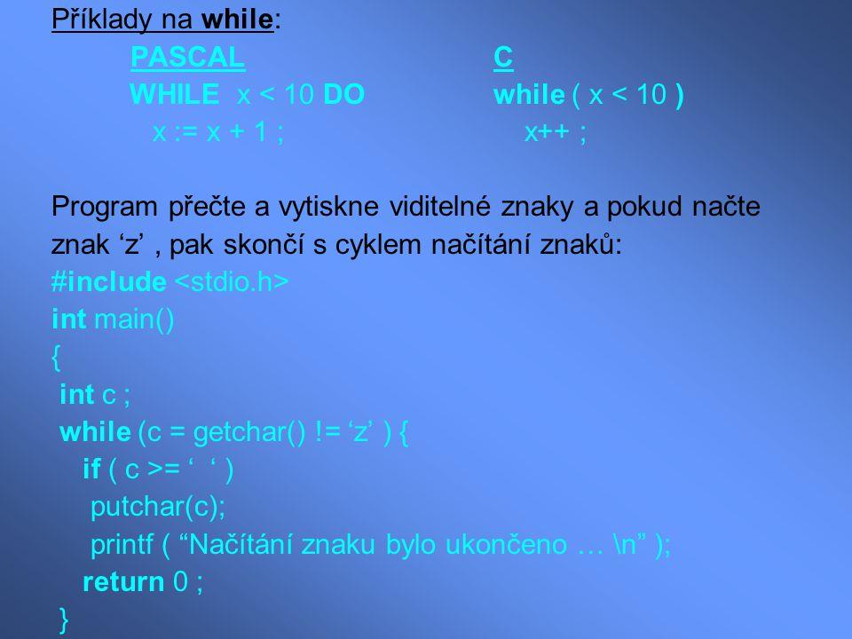 Příklady na while: PASCAL C WHILE x < 10 DO while ( x < 10 ) x := x + 1 ; x++ ; Program přečte a vytiskne viditelné znaky a pokud načte znak 'z', pak