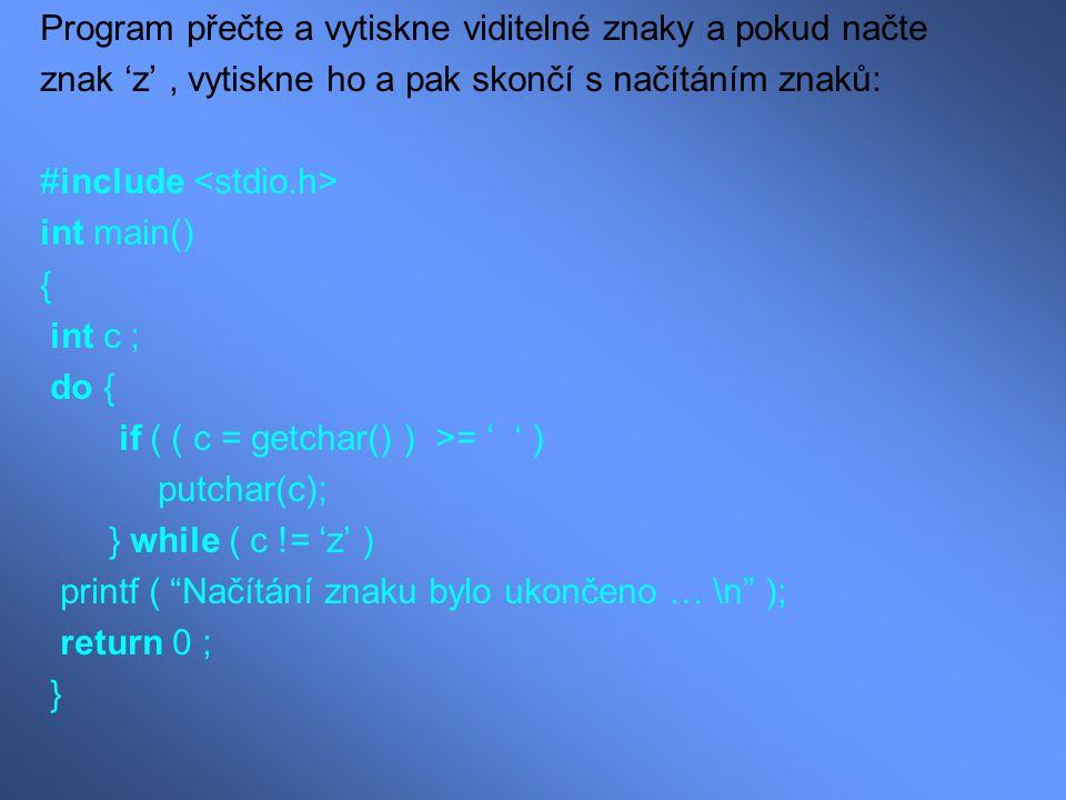 Program přečte a vytiskne viditelné znaky a pokud načte znak 'z', vytiskne ho a pak skončí s načítáním znaků: #include int main() { int c ; do { if (