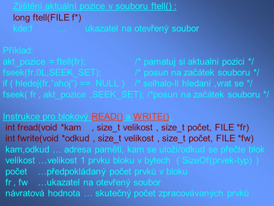 Zjištění aktuální pozice v souboru ftell() : long ftell(FILE f*) kde:f…ukazatel na otevřený soubor Příklad: akt_pozice = ftell(fr); /* pamatuj si aktu