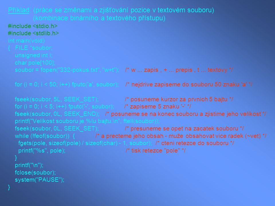Příklad: (práce se změnami a zjišťování pozice v textovém souboru) (kombinace binárního a textového přístupu) #include int main(void) { FILE *soubor;