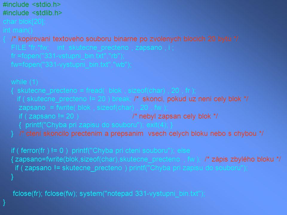 #include char blok[20]; int main() { /* kopirovani textoveho souboru binarne po zvolenych blocich 20 bytu */ FILE *fr,*fw; int skutecne_precteno, zaps