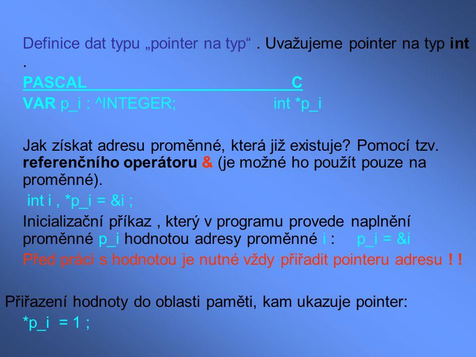 """Definice dat typu """"pointer na typ"""". Uvažujeme pointer na typ int. PASCAL C VAR p_i : ^INTEGER; int *p_i Jak získat adresu proměnné, která již existuje"""
