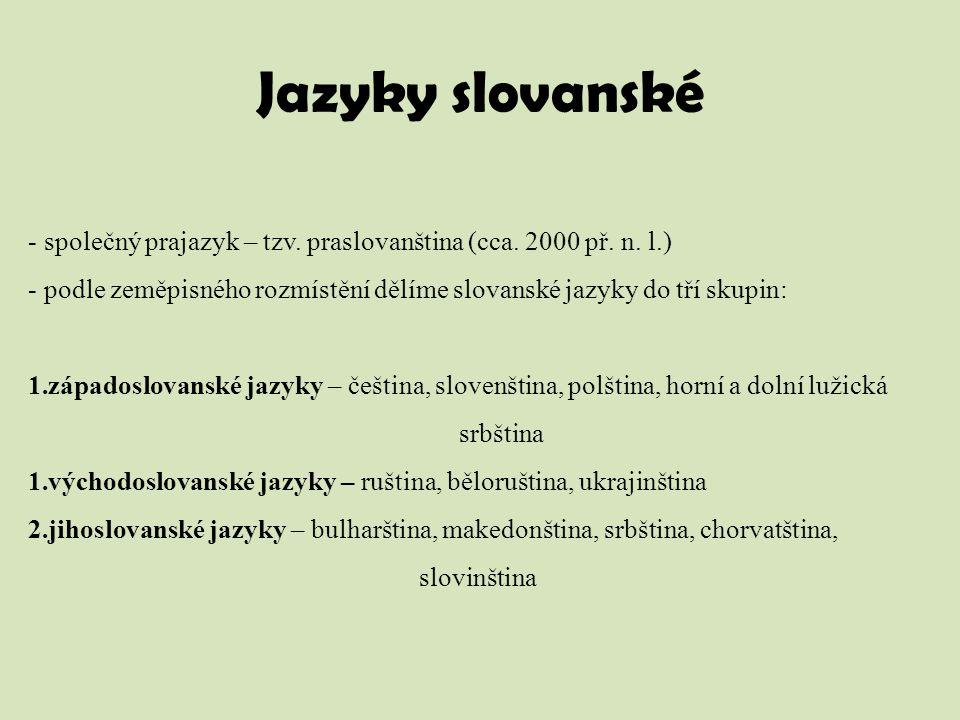 Jazyky slovanské - společný prajazyk – tzv. praslovanština (cca. 2000 př. n. l.) - podle zeměpisného rozmístění dělíme slovanské jazyky do tří skupin: