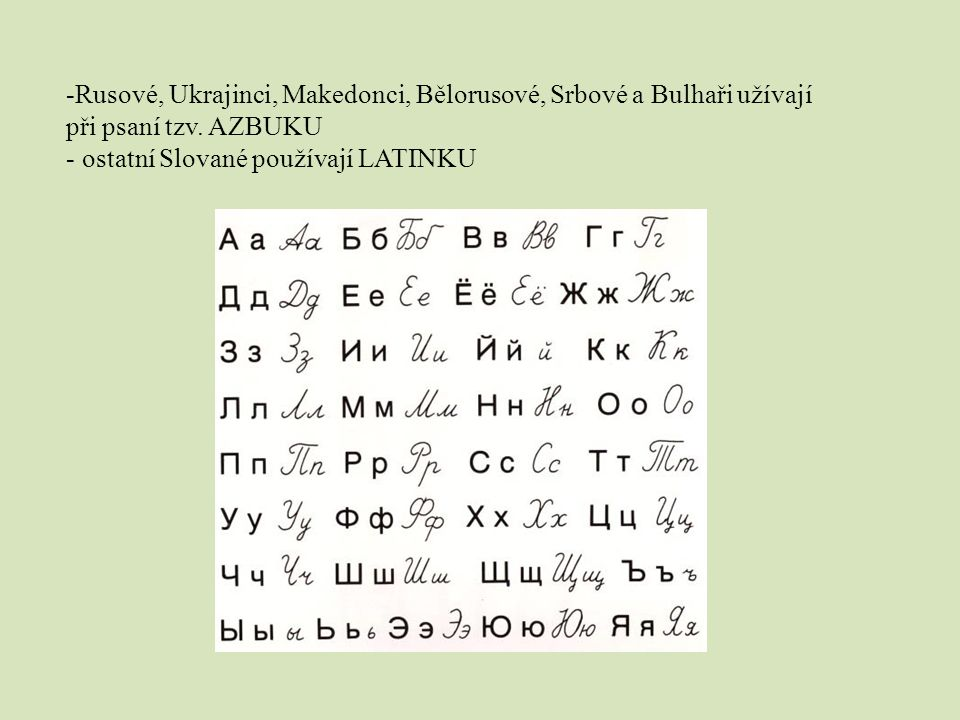 -Rusové, Ukrajinci, Makedonci, Bělorusové, Srbové a Bulhaři užívají při psaní tzv. AZBUKU - ostatní Slované používají LATINKU