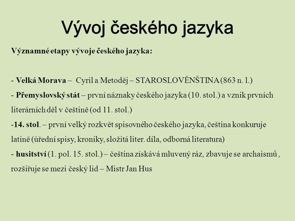 Vývoj českého jazyka Významné etapy vývoje českého jazyka: - Velká Morava – Cyril a Metoděj – STAROSLOVĚNŠTINA (863 n. l.) - Přemyslovský stát – první
