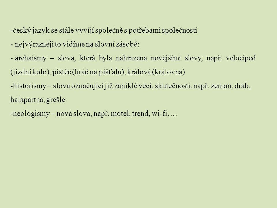 -český jazyk se stále vyvíjí společně s potřebami společnosti - nejvýrazněji to vidíme na slovní zásobě: - archaismy – slova, která byla nahrazena nov