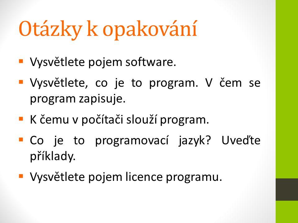 Otázky k opakování  Vysvětlete pojem software.  Vysvětlete, co je to program. V čem se program zapisuje.  K čemu v počítači slouží program.  Co je