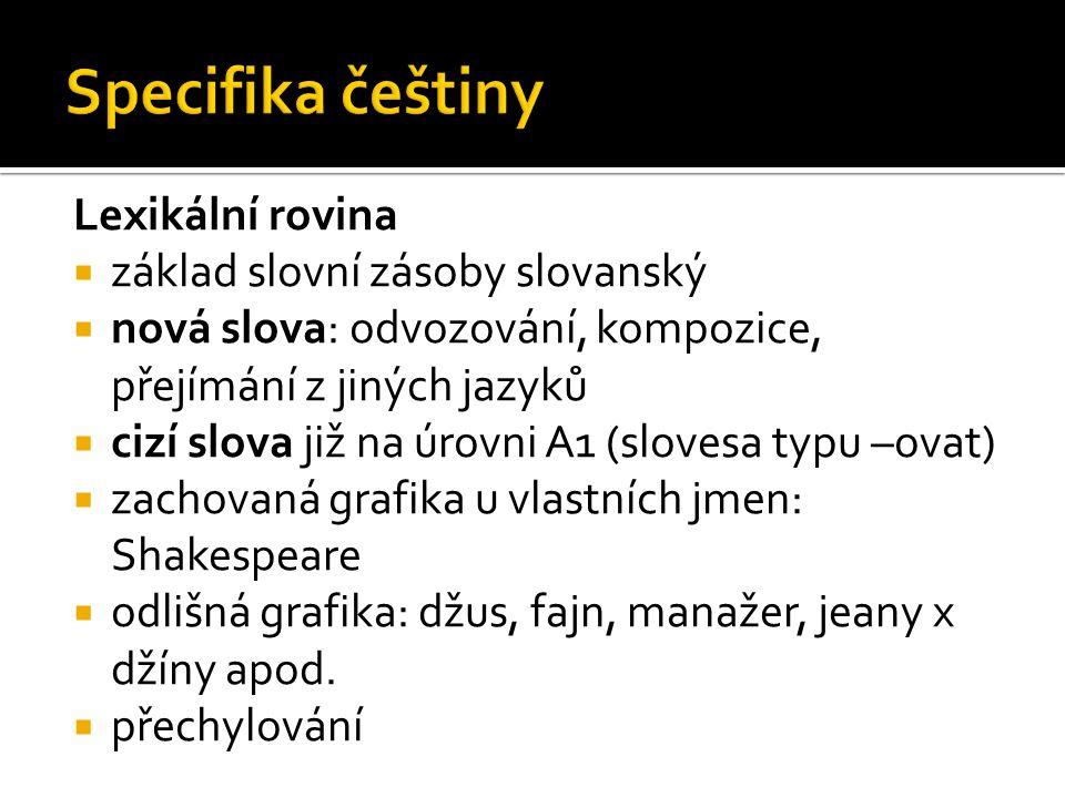 Lexikální rovina  základ slovní zásoby slovanský  nová slova: odvozování, kompozice, přejímání z jiných jazyků  cizí slova již na úrovni A1 (sloves