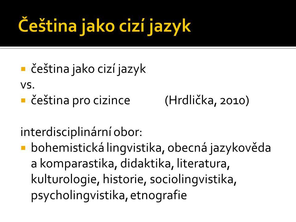  čeština jako cizí jazyk vs.  čeština pro cizince (Hrdlička, 2010) interdisciplinární obor:  bohemistická lingvistika, obecná jazykověda a komparas