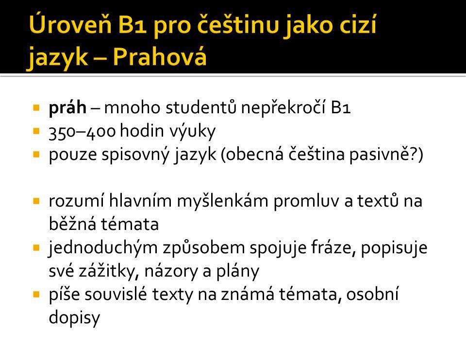  práh – mnoho studentů nepřekročí B1  350–400 hodin výuky  pouze spisovný jazyk (obecná čeština pasivně?)  rozumí hlavním myšlenkám promluv a text