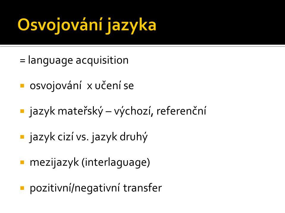 = language acquisition  osvojování x učení se  jazyk mateřský – výchozí, referenční  jazyk cizí vs. jazyk druhý  mezijazyk (interlaguage)  poziti
