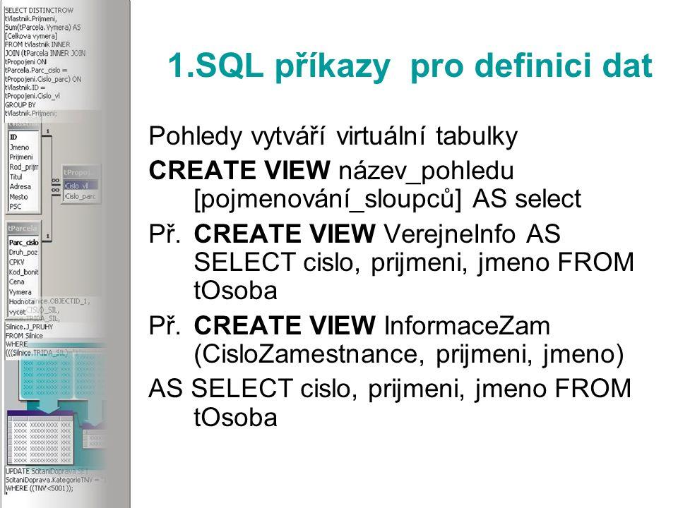 1.SQL příkazy pro definici dat Pohledy vytváří virtuální tabulky CREATE VIEW název_pohledu [pojmenování_sloupců] AS select Př.CREATE VIEW VerejneInfo AS SELECT cislo, prijmeni, jmeno FROM tOsoba Př.CREATE VIEW InformaceZam (CisloZamestnance, prijmeni, jmeno) AS SELECT cislo, prijmeni, jmeno FROM tOsoba
